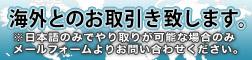 海外とのお取引き致します。※日本語のみでやり取りが可能な場合のみメールフォームよりお問い合わせください。